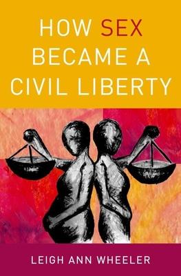 How Sex Became a Civil Liberty - Wheeler, Leigh Ann