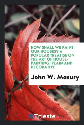 How Shall We Paint Our Houses? a Popular Treatise on the Art of House-Painting; Plain and Decorative - Masury, John W