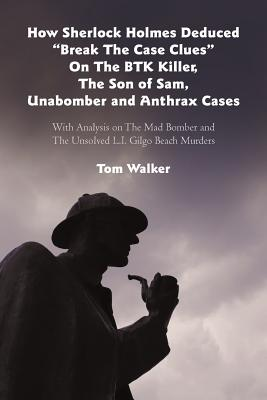 "How Sherlock Holmes Deduced ""Break the Case Clues"" on the Btk Killer, the Son of Sam, Unabomber and Anthrax Cases: With Analysis on the Mad Bomber and the Unsolved L.I. Gilgo Beach Murders - Walker, Tom"