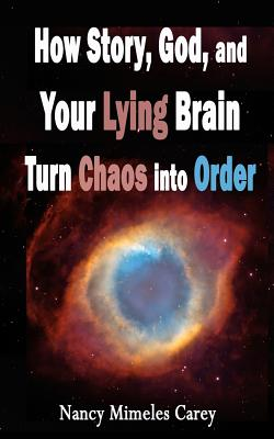 How Story, God, and Your Lying Brain Turn Chaos Into Order - Carey, Nancy Mimeles