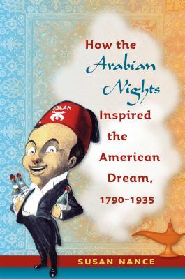 How the Arabian Nights Inspired the American Dream, 1790-1935 - Nance, Susan