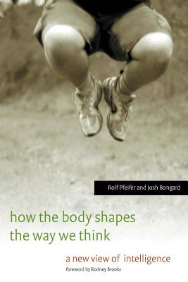 How the Body Shapes the Way We Think: A New View of Intelligence - Pfeifer, Rolf, and Bongard, Josh
