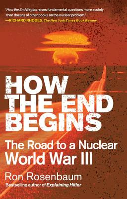How the End Begins: The Road to a Nuclear World War III - Rosenbaum, Ron