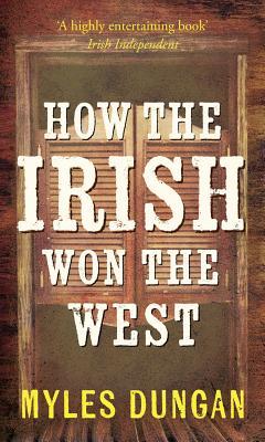 How the Irish Won the West - Dungan, Myles