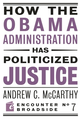 How the Obama Administration Has Politicized Justice: Reflections on Politics, Liberty, and the State - McCarthy, Andrew C