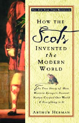 How the Scots Invented the Modern World: The True Story of How Western Europe's Poorest Nation Created Our World and Everything in It - Herman, Arthur