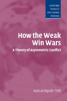 How the Weak Win Wars: A Theory of Asymmetric Conflict - Arreguin-Toft, Ivan M