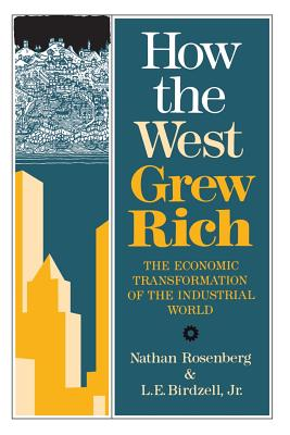 How the West Grew Rich: The Economic Transformation of the Industrial World - Birdzell, L E Jr, and Rosenberg, Nathan