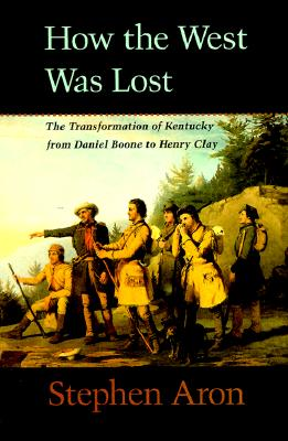 How the West Was Lost: The Transformation of Kentucky from Daniel Boone to Henry Clay - Aron, Stephen, Professor