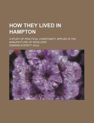 How They Lived in Hampton; A Study of Practical Christianity Applied in the Manufacture of Woollens - Hale, Edward Everett