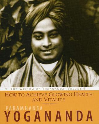 How to Achieve Glowing Health and Vitality: The Wisdom of Yogananda - Paramhansa Yogananda, and Yogananda