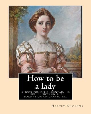 How to Be a Lady: A Book for Girls, Containing Useful Hints on the Formation of Character. By: Harvey Newcomb: Young Women -- Conduct of Life, Girls - Newcomb, Harvey