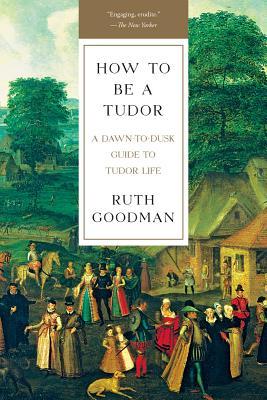 How to Be a Tudor: A Dawn-To-Dusk Guide to Tudor Life - Goodman, Ruth