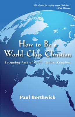 How to Be a World-Class Christian: Becoming Part of God's Global Kingdom - Borthwick, Paul, and Warren, Rick, D.Min. (Foreword by)