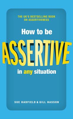 How to be Assertive In Any Situation - Hadfield, Sue, and Hasson, Gill