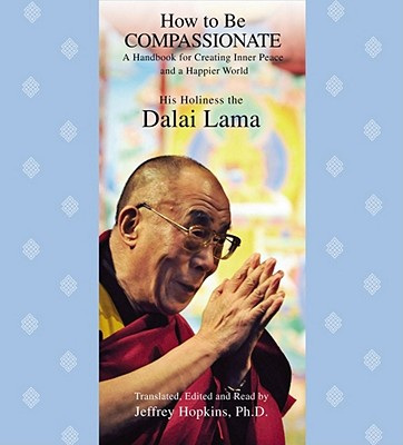 How to Be Compassionate: A Handbook for Creating Inner Peace and a Happier World - Dalai Lama, and Hopkins, Jeffrey (Read by)