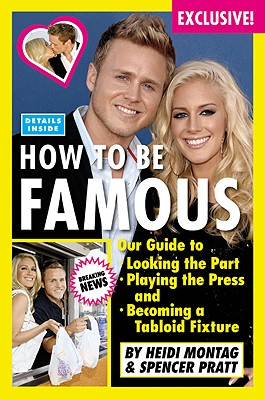 How to Be Famous: Our Guide to Looking the Part, Playing the Press, and Becoming a Tabloid Fixture - Montag, Heidi, and Pratt, Spencer