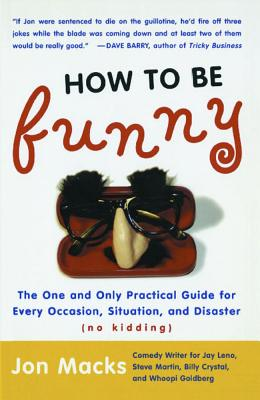 How to Be Funny: The One and Only Practical Guide for Every Occasion, Situation, and Disaster (No Kidding) - Macks, Jon