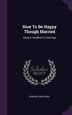 How to Be Happy Though Married: Being a Handbook to Marriage - Hardy, Edward John