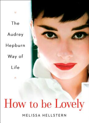 How to Be Lovely: The Audrey Hepburn Way of Life - Hellstern, Melissa