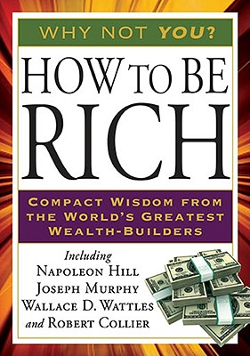 How to Be Rich: Compact Wisdom from the World's Greatest Wealth-Builders - Hill, Napoleon, and Murphy Ph D D D, Joseph, and Wattles, Wallace D