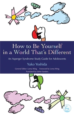 How to Be Yourself in a World That's Different: An Asperger Syndrome Study Guide for Adolescents - Yoshida, Yuko, and Wing, Lorna, M.D. (Editor), and Sanders, Esther (Translated by)