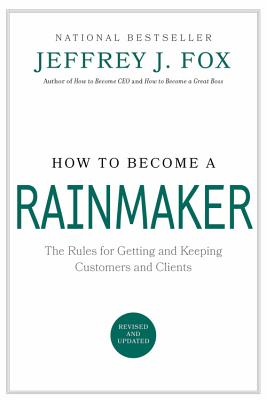 How to Become a Rainmaker: The Rules for Getting and Keeping Customers and Clients - Fox, Jeffrey J