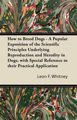 How to Breed Dogs - A Popular Exposition of the Scientific Principles Underlying Reproduction and Heredity in Dogs, with Special Reference to Their Practical Application - Whitney, Leon F