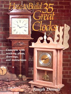 How to Build 35 Great Clocks: Complete with Working Plans, Drawings, and Instructions - Daniele, Joseph
