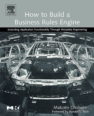 How to Build a Business Rules Engine: Extending Application Functionality Through Metadata Engineering - Chisholm, Malcolm