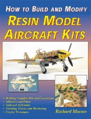 How to Build and Modify Resin Aircraft Model Kits - Marmo, Richard