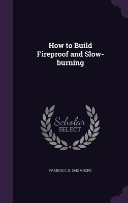 How to Build Fireproof and Slow-Burning - Moore, Francis C B 1842