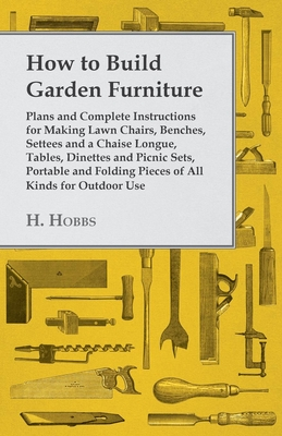 How To Build Garden Furniture - Plans And Complete Instructions For Making Lawn Chairs, Benches, Settees And A Chaise Longue, Tables, Dinettes And Picnic Sets, Portable And Folding Pieces Of All Kinds For Outdoor Use - Hobbs, H.