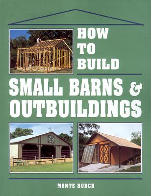 How to Build Small Barns & Outbuildings - Burch, Monte