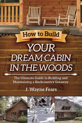 How to Build Your Dream Cabin in the Woods: The Ultimate Guide to Building and Maintaining a Backcountry Getaway - Fears, J Wayne