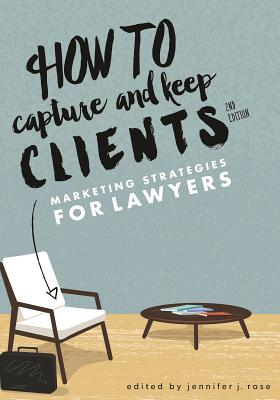 How to Capture and Keep Clients: Marketing Strategies for Lawyers - Rose, Jennifer J (Editor)