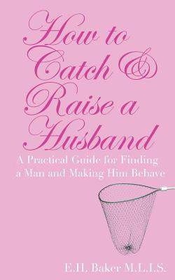 How to Catch & Raise a Husband: A Practical Guide for Finding a Man and Making Him Behave - Baker, E H