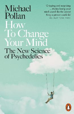 How to Change Your Mind: The New Science of Psychedelics - Pollan, Michael