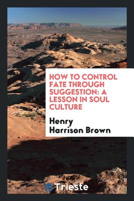 How to Control Fate Through Suggestion: A Lesson in Soul Culture - Brown, Henry Harrison