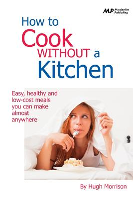 How to Cook Without a Kitchen: Easy, Healthy and Low-Cost Meals You Can Make Almost Anywhere - Morrison, Hugh