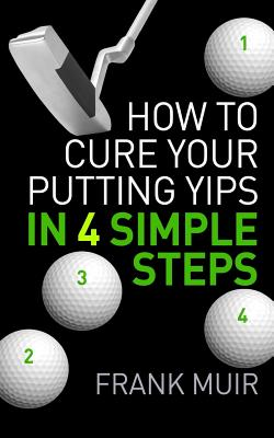 How to Cure Your Putting Yips in 4 Simple Steps: Play Better Golf Book 1 - Muir, Frank