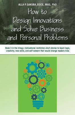 How to Design Innovations and Solve Business and Personal Problems: Book 3 in Trilogy: Motivational Nonfiction Short Stories to Teach Logic, Creativity, New Skills, and Self-Esteem That Would Change Readers Lives - Gakuba, Alla