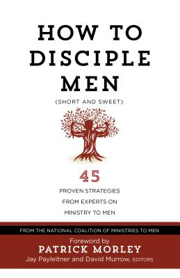 How to Disciple Men (Short and Sweet): 45 Proven Strategies from Experts on Ministry to Men - The National Coalition of Ministries to Men, and Payleitner, Jay (Editor), and Murrow, David (Editor)