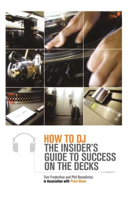 How to DJ: The Insider's Guide to Success on the Decks - Frederikse, Tom, and Point Blank, and Benedictus, Phil