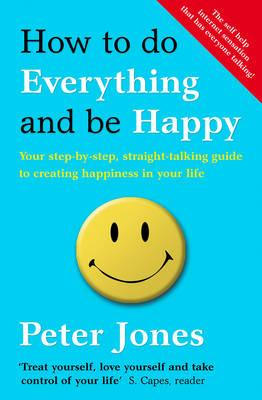 How to Do Everything and Be Happy: Your Step-by-Step, Straight-Talking Guide to Creating Happiness in Your Life - Jones, Peter
