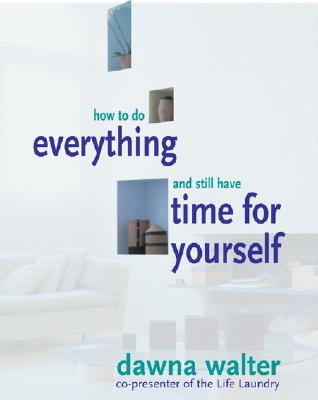How to Do Everything and Still Have Time for Yourself - Walter, Dawna