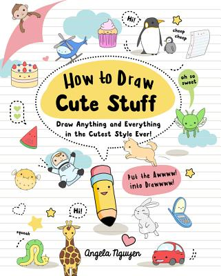 How to Draw Cute Stuff, Volume 1: Draw Anything and Everything in the Cutest Style Ever! - Nguyen, Angela