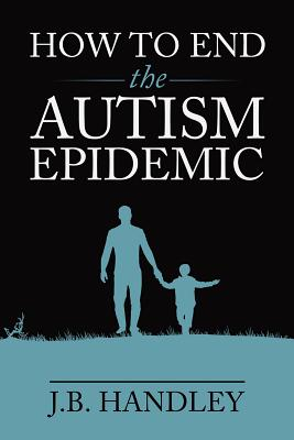 How to End the Autism Epidemic - Handley, J B