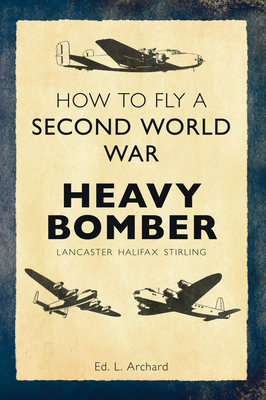 How to Fly a Second World War Heavy Bomber: Lancaster, Halifax, Stirling - Archard, Louis