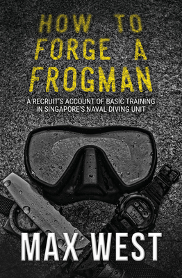 How to Forge a Frogman: A Recruit's Account of Basic Training in Singapore's Naval Diving Unit -